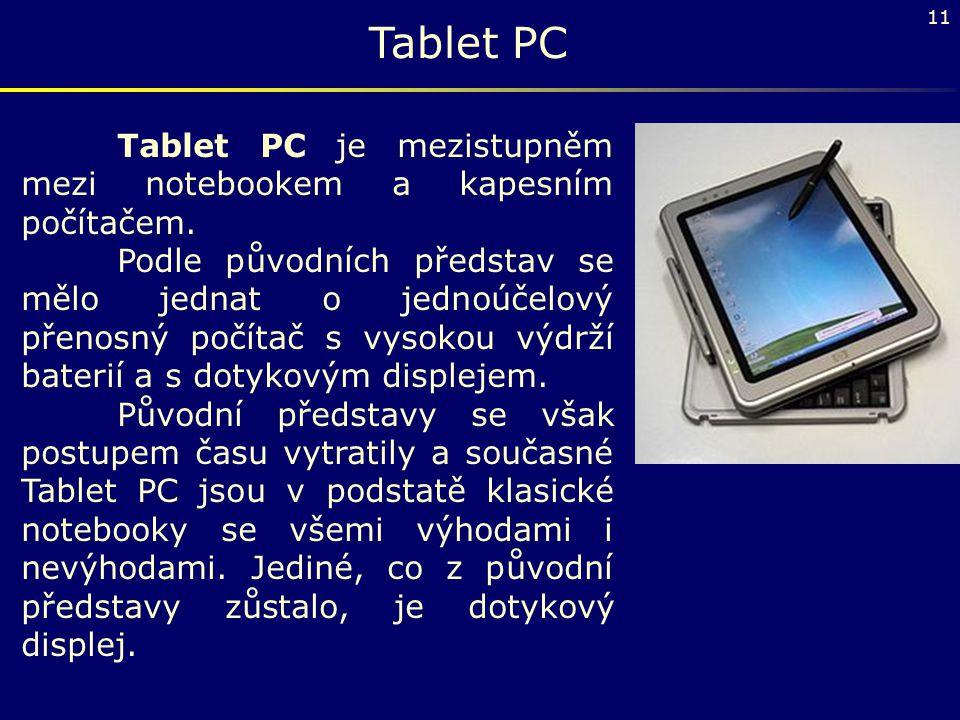11 Tablet PC Tablet PC je mezistupněm mezi notebookem a kapesním počítačem. Podle původních představ se mělo jednat o jednoúčelový přenosný počítač s