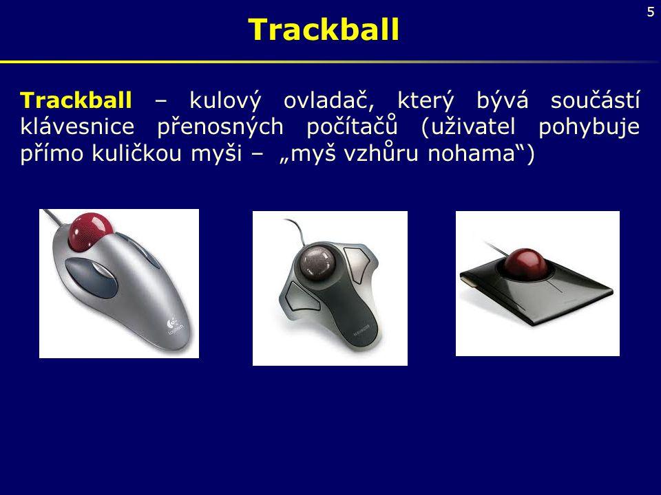 """5 Trackball Trackball – kulový ovladač, který bývá součástí klávesnice přenosných počítačů (uživatel pohybuje přímo kuličkou myši – """"myš vzhůru nohama"""