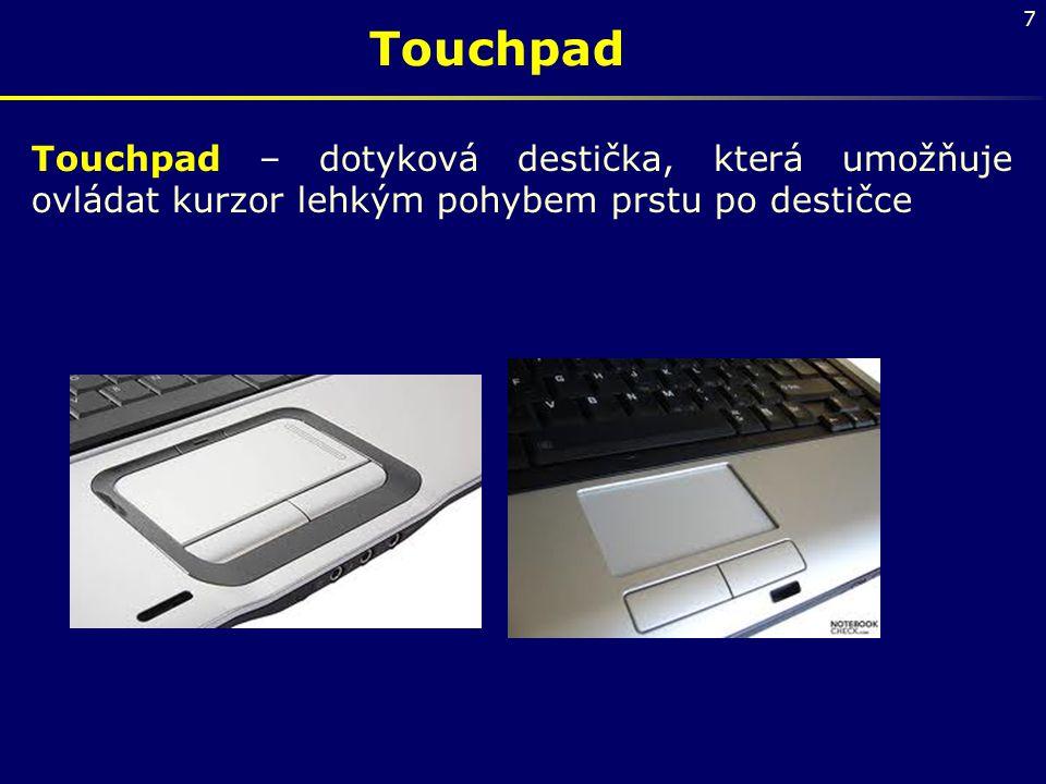 7 Touchpad Touchpad – dotyková destička, která umožňuje ovládat kurzor lehkým pohybem prstu po destičce