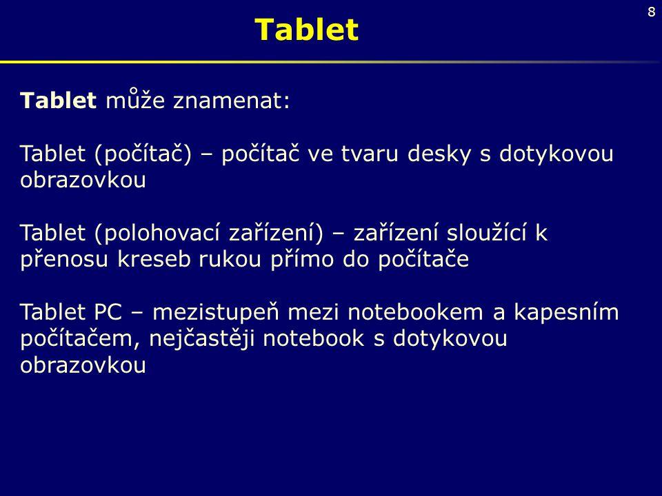 8 Tablet Tablet může znamenat: Tablet (počítač) – počítač ve tvaru desky s dotykovou obrazovkou Tablet (polohovací zařízení) – zařízení sloužící k pře