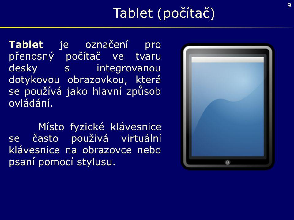9 Tablet (počítač) Tablet je označení pro přenosný počítač ve tvaru desky s integrovanou dotykovou obrazovkou, která se používá jako hlavní způsob ovl