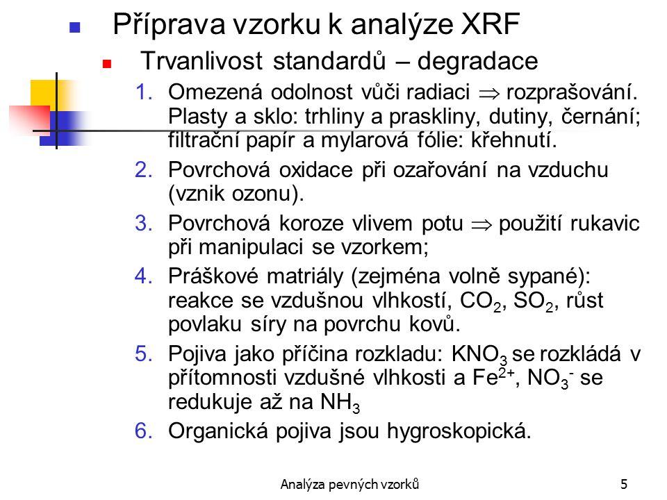Analýza pevných vzorků36 Tavené perly Požadavky na tavidla 2.Koroze kelímků Bezvodé boritany nenarušují Pt a její slitiny Fosforečnanové perly jsou agresivnější Kovy, grafit, síra – nebezpečné Koroze složkami plamene: CO, karbonyly a acetylidy kovů 3.Rozpustnost vzorku v tavenině Vzorky zásadité povahy (CaCO 3, MgCO 3 ) – kyselejší tavidla a naopak Vzorky obsahující C, S, kovy (ve stopách) nebo nižší oxidy – přídavek oxidovadla Urychlení rozpouštění použitím smáčedel (jodidy), sklotvorných přísad Zásaditost/kyselost tavidla závisí na poměru M 2 O:B 2 O 3 a na kationtu M, bazicita roste od Li ke K.