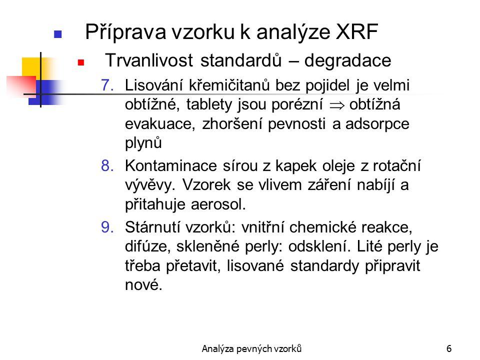 Analýza pevných vzorků7 Příprava vzorku k analýze XRF Příprava standardních materiálů 1.Vzorky analyzované nezávislými metodami, ověřená homogenita (odlitky i prášky) Standardy slitin, které rychle stárnou (chemické reakce, difuse): práškový materiál + pryskyřice = lité tablety 2.Syntetické standardy: a)odlévání slitin ze složek za vakua nebo Ar ve vf nebo obloukové pícce z lisovaných práškových tablet b)tavením a odléváním základních složek keramiky s tavidlem Odlévá se do chlazených kokil a jako analytický povrch se používá plocha, která byla nejrychleji ochlazena.