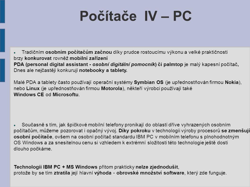 Počítače IV – PC Tradičním osobním počítačům začnou díky prudce rostoucímu výkonu a velké praktičnosti brzy konkurovat rovněž mobilní zařízení PDA (personal digital assistant - osobní digitální pomocník) či palmtop je malý kapesní počítač, Dnes ale nejčastěji konkurují notebooky a tablety.