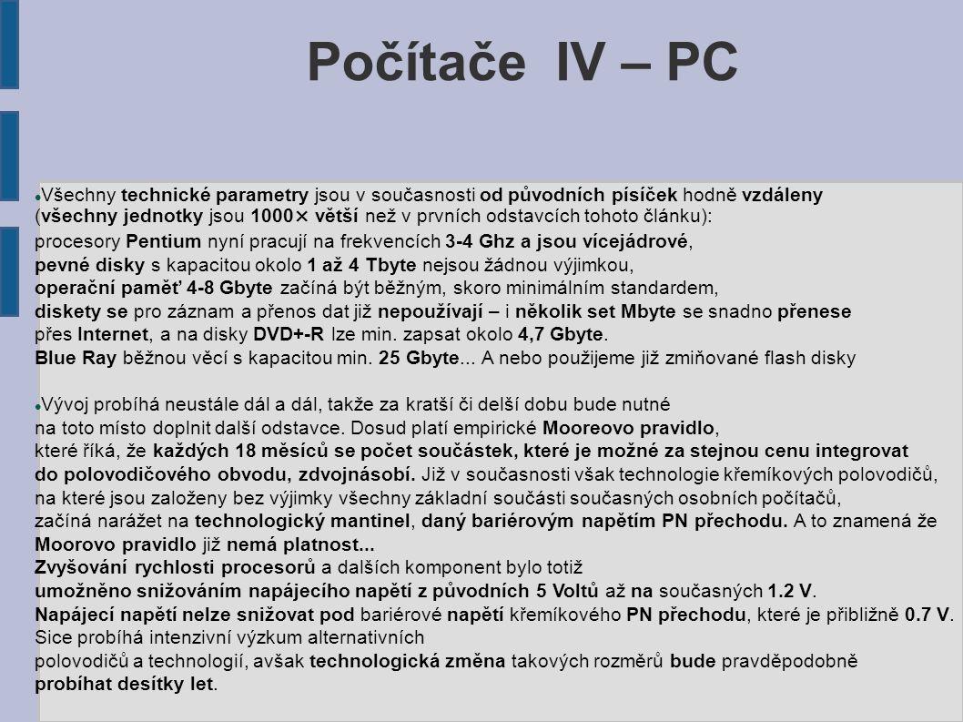Počítače IV – PC Všechny technické parametry jsou v současnosti od původních písíček hodně vzdáleny (všechny jednotky jsou 1000× větší než v prvních odstavcích tohoto článku): procesory Pentium nyní pracují na frekvencích 3-4 Ghz a jsou vícejádrové, pevné disky s kapacitou okolo 1 až 4 Tbyte nejsou žádnou výjimkou, operační paměť 4-8 Gbyte začíná být běžným, skoro minimálním standardem, diskety se pro záznam a přenos dat již nepoužívají – i několik set Mbyte se snadno přenese přes Internet, a na disky DVD+-R lze min.
