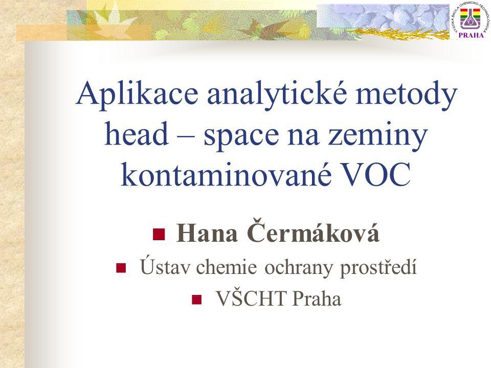 Analytická metoda head – space Aplikace pro VOC Alternativa k extrakčním rozpouštědlovým metodám Výhody: šetrnější k životnímu prostředí (rozpouštědla) Ekonomické Postup analýzy: -vzorek zeminy umístěn do baňky pro h-s analýzy -odebráno definované množství plynné fáze (h-s) -analýza plynné fáze pomocí GC-FID