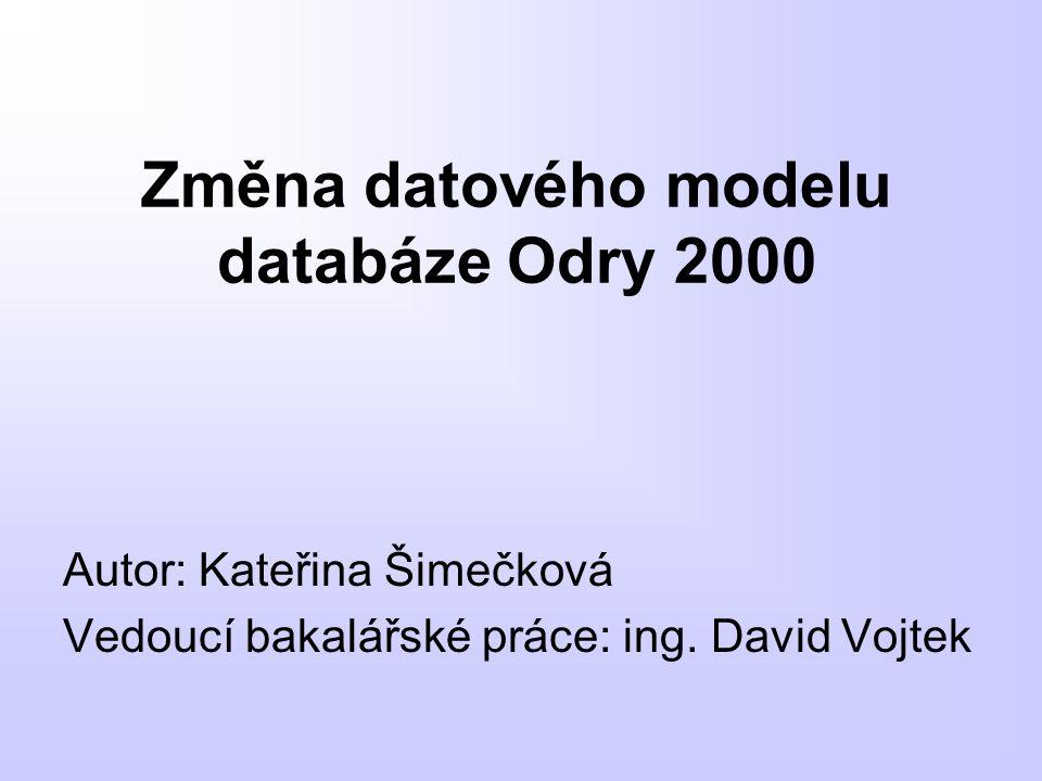 Změna datového modelu databáze Odry 2000 Autor: Kateřina Šimečková Vedoucí bakalářské práce: ing. David Vojtek