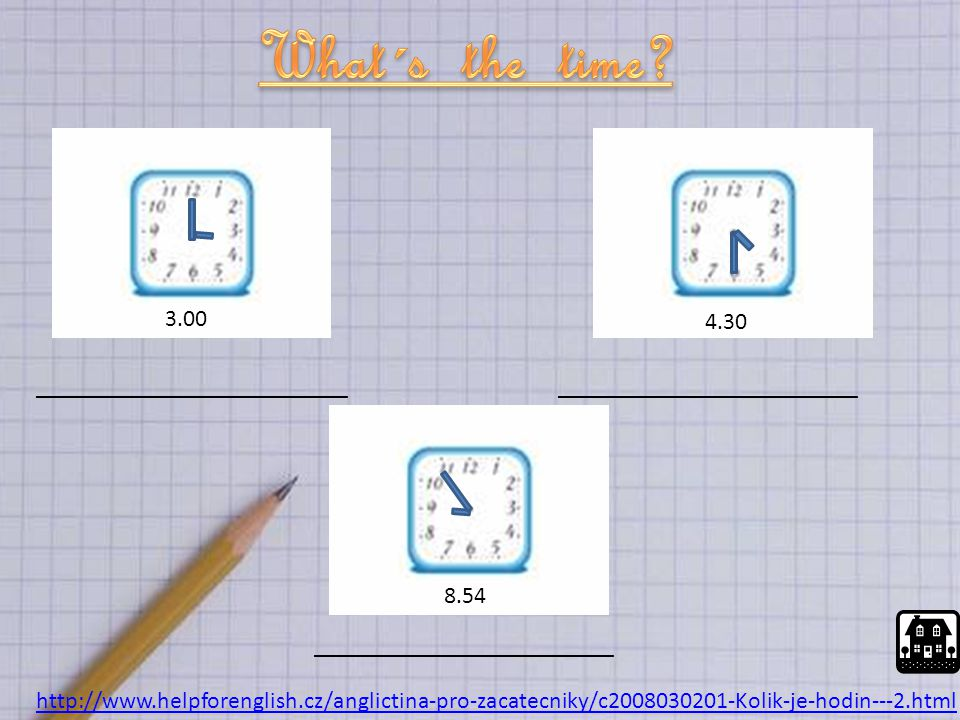 http://www.helpforenglish.cz/anglictina-pro-zacatecniky/c2008030201-Kolik-je-hodin---2.html __________________________ 3.00 4.30 8.54 _________________________