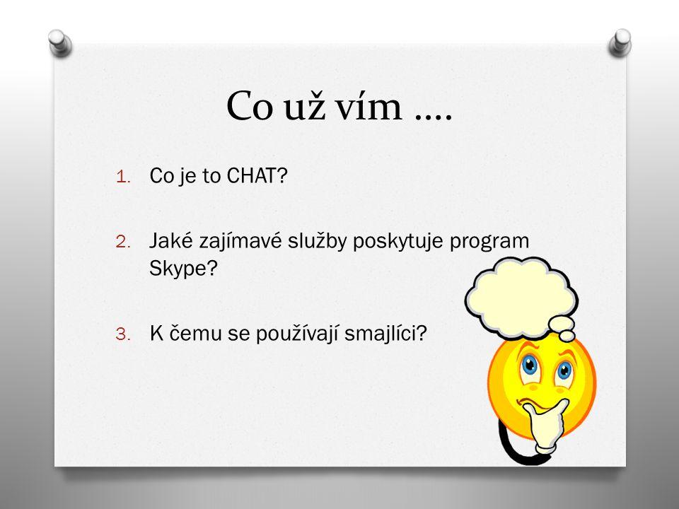 Co už vím …. 1. Co je to CHAT. 2. Jaké zajímavé služby poskytuje program Skype.