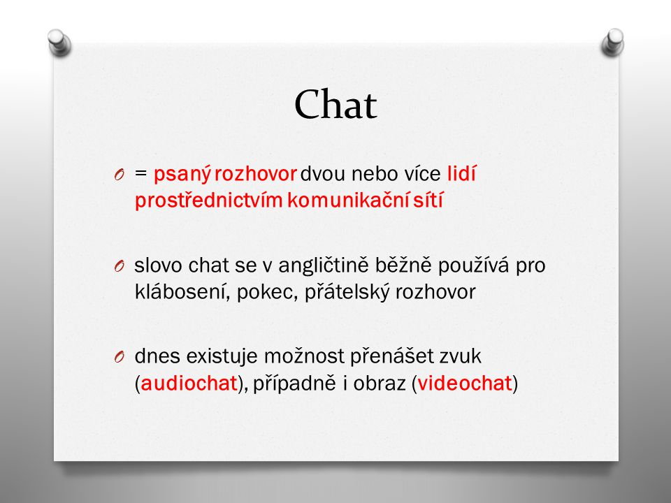 Chat O = psaný rozhovor dvou nebo více lidí prostřednictvím komunikační sítí O slovo chat se v angličtině běžně používá pro klábosení, pokec, přátelský rozhovor O dnes existuje možnost přenášet zvuk (audiochat), případně i obraz (videochat)