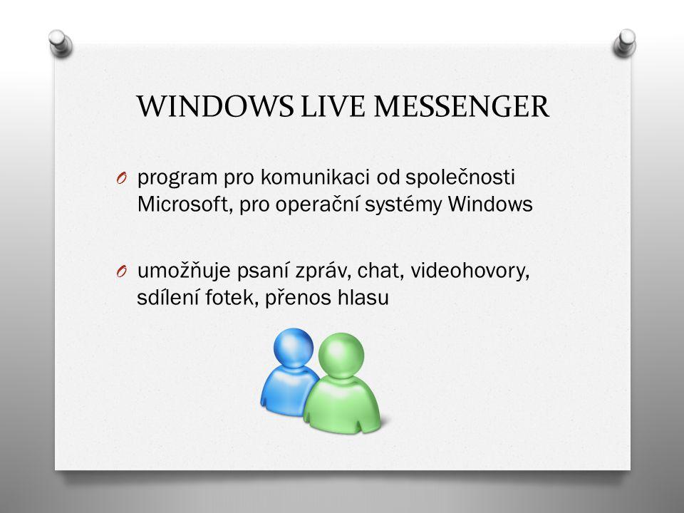 WINDOWS LIVE MESSENGER O program pro komunikaci od společnosti Microsoft, pro operační systémy Windows O umožňuje psaní zpráv, chat, videohovory, sdílení fotek, přenos hlasu