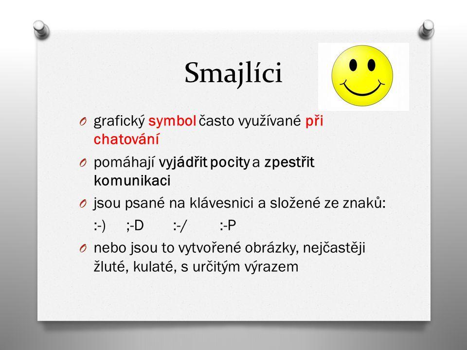 Smajlíci O grafický symbol často využívané při chatování O pomáhají vyjádřit pocity a zpestřit komunikaci O jsou psané na klávesnici a složené ze znaků: :-) ;-D :-/:-P O nebo jsou to vytvořené obrázky, nejčastěji žluté, kulaté, s určitým výrazem