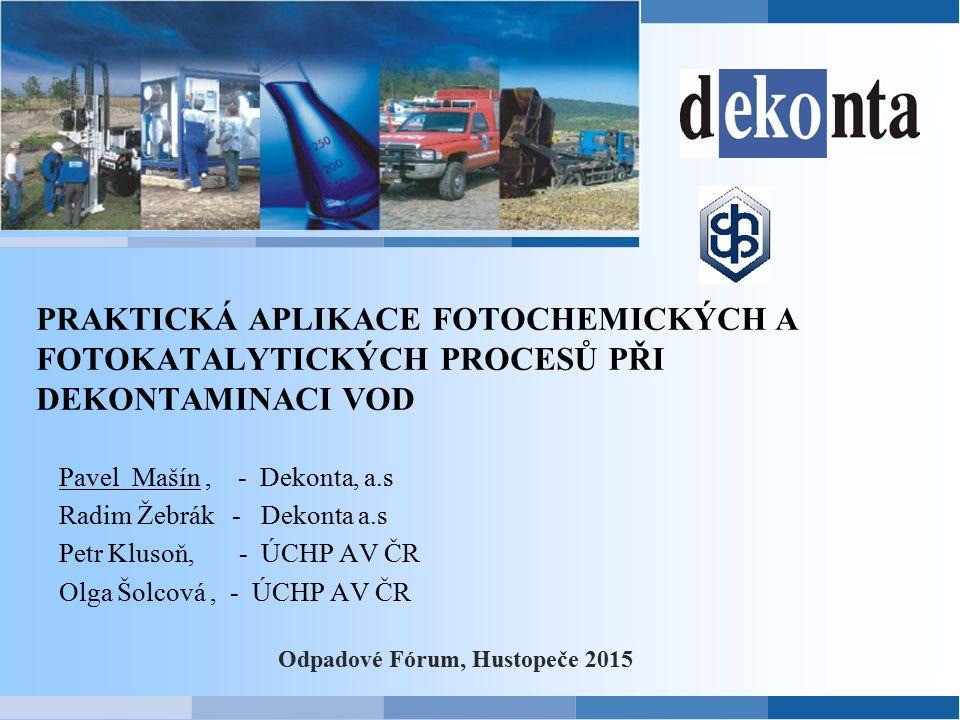 PRAKTICKÁ APLIKACE FOTOCHEMICKÝCH A FOTOKATALYTICKÝCH PROCESŮ PŘI DEKONTAMINACI VOD Odpadové Fórum, Hustopeče 2015 Pavel Mašín, - Dekonta, a.s Radim Ž