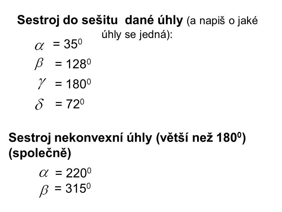 Sestroj do sešitu dané úhly (a napiš o jaké úhly se jedná): = 35 0 = 128 0 = 180 0 = 72 0 Sestroj nekonvexní úhly (větší než 180 0 ) (společně) = 220