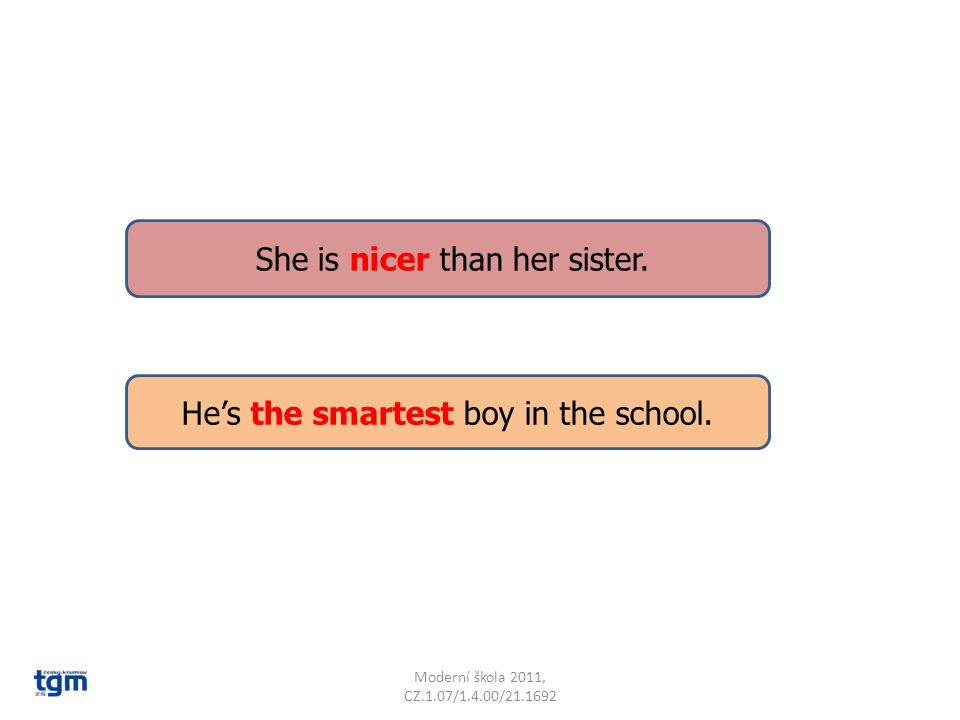 He's the smartest boy in the school. She is nicer than her sister.