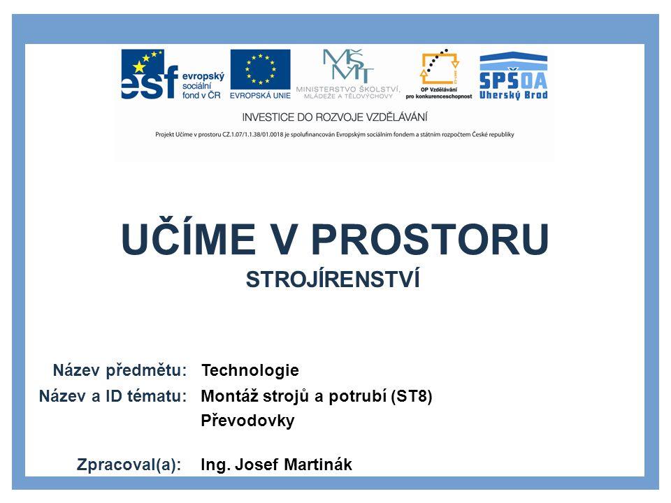 UČÍME V PROSTORU Název předmětu: Název a ID tématu: Zpracoval(a): Technologie Montáž strojů a potrubí (ST8) Převodovky Ing.