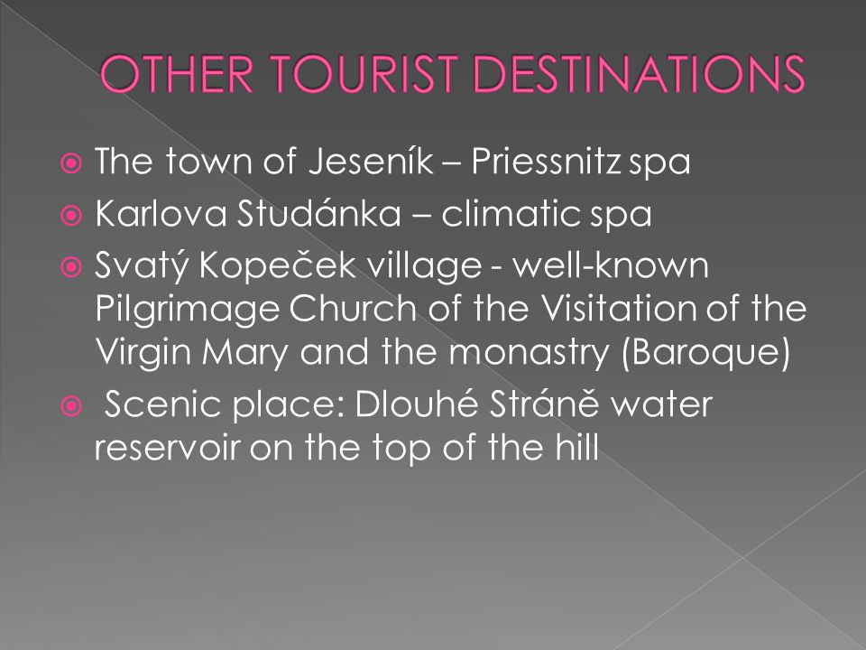  The town of Jeseník – Priessnitz spa  Karlova Studánka – climatic spa  Svatý Kopeček village - well-known Pilgrimage Church of the Visitation of the Virgin Mary and the monastry (Baroque)  Scenic place: Dlouhé Stráně water reservoir on the top of the hill