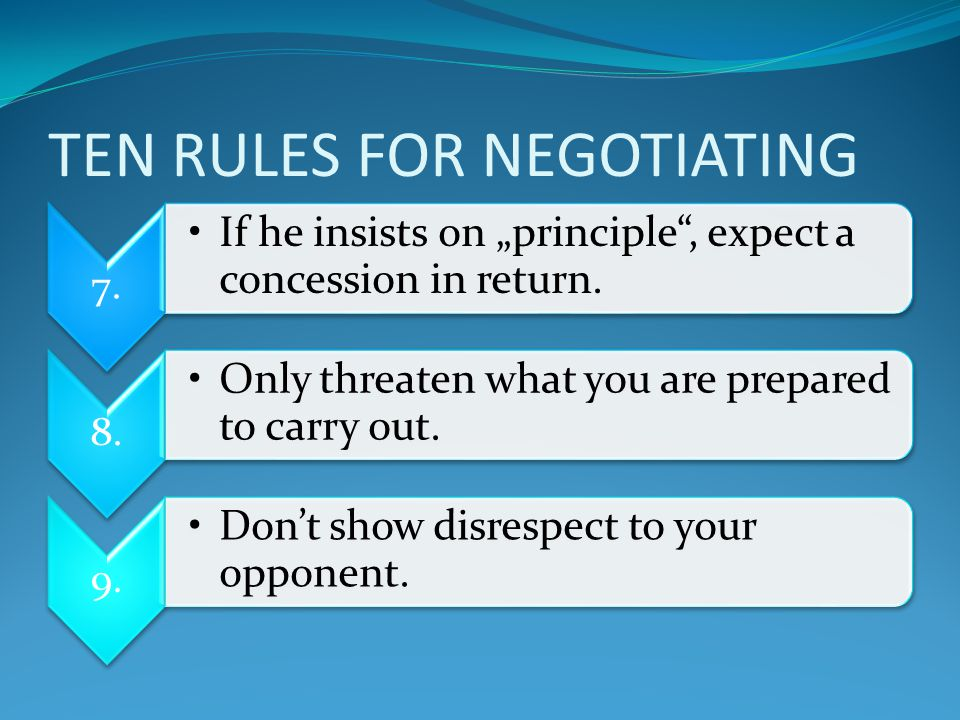 "TEN RULES FOR NEGOTIATING 7. If he insists on ""principle , expect a concession in return."