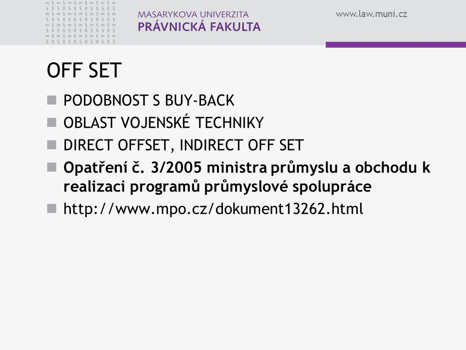 www.law.muni.cz OFF SET PODOBNOST S BUY-BACK OBLAST VOJENSKÉ TECHNIKY DIRECT OFFSET, INDIRECT OFF SET Opatření č. 3/2005 ministra průmyslu a obchodu k