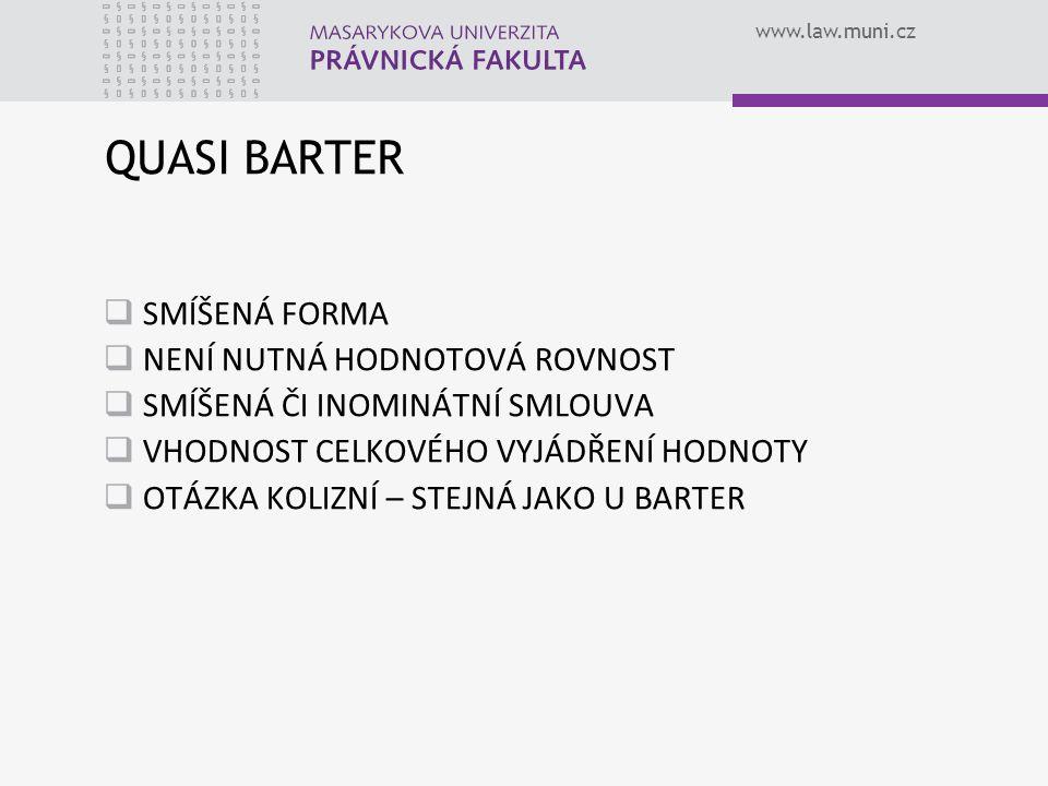 www.law.muni.cz QUASI BARTER SSMÍŠENÁ FORMA NNENÍ NUTNÁ HODNOTOVÁ ROVNOST SSMÍŠENÁ ČI INOMINÁTNÍ SMLOUVA VVHODNOST CELKOVÉHO VYJÁDŘENÍ HODNOTY OOTÁZKA KOLIZNÍ – STEJNÁ JAKO U BARTER
