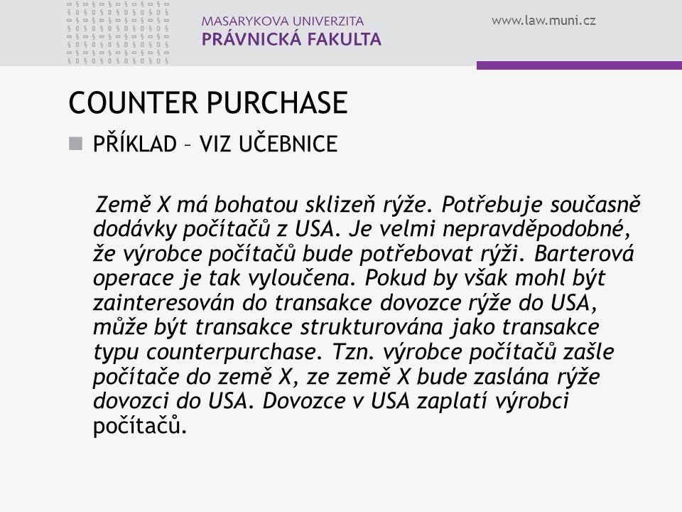 www.law.muni.cz COUNTER PURCHASE PŘÍKLAD – VIZ UČEBNICE Země X má bohatou sklizeň rýže. Potřebuje současně dodávky počítačů z USA. Je velmi nepravděpo