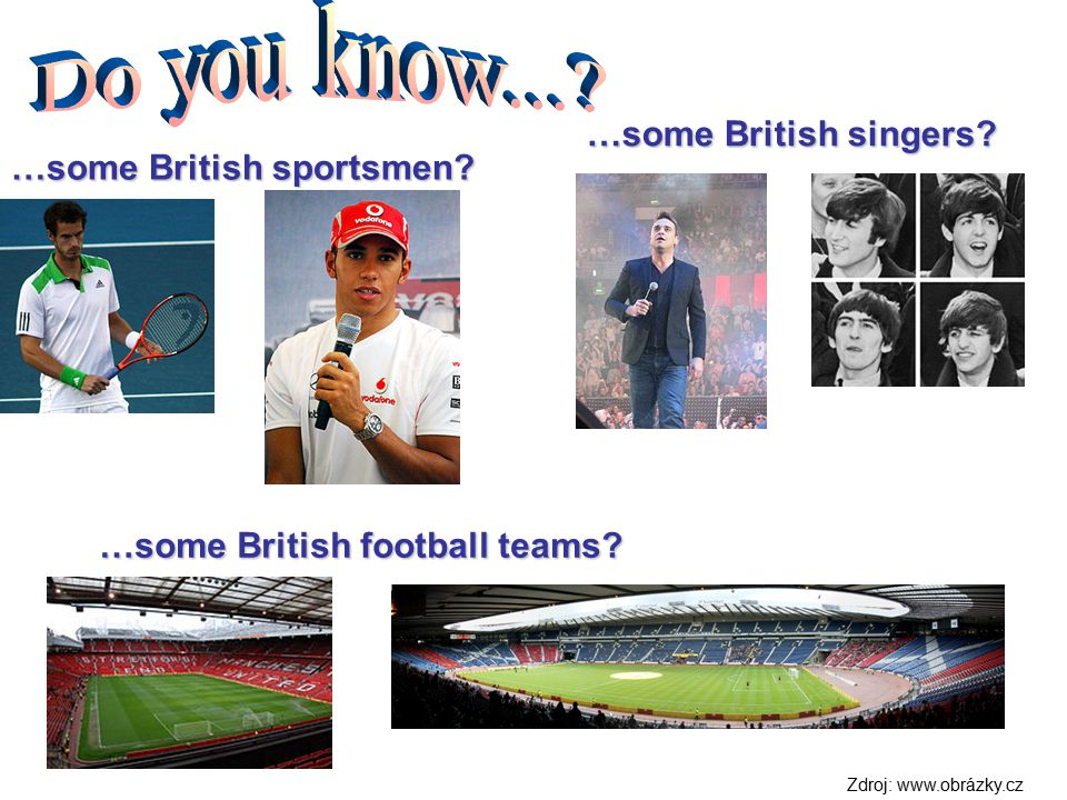 …some British sportsmen? …some British singers? …some British football teams? Zdroj: www.obrázky.cz
