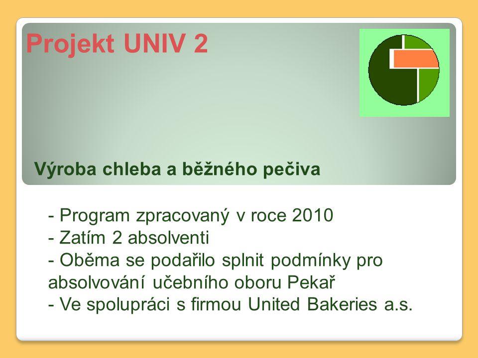 Projekt UNIV 2 Výroba chleba a běžného pečiva - Program zpracovaný v roce 2010 - Zatím 2 absolventi - Oběma se podařilo splnit podmínky pro absolvování učebního oboru Pekař - Ve spolupráci s firmou United Bakeries a.s.