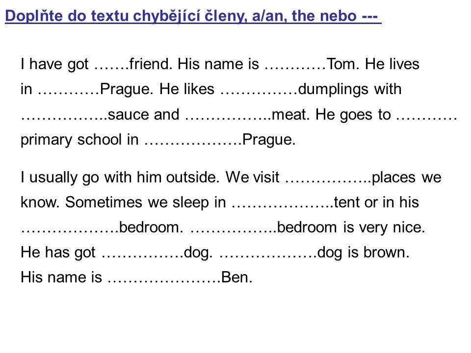 Doplňte do textu chybějící členy, a/an, the nebo --- I have got …….friend. His name is …………Tom. He lives in …………Prague. He likes ……………dumplings with …