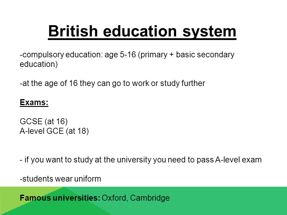 British education system -compulsory education: age 5-16 (primary + basic secondary education) -at the age of 16 they can go to work or study further Exams: GCSE (at 16) A-level GCE (at 18) - if you want to study at the university you need to pass A-level exam -students wear uniform Famous universities: Oxford, Cambridge