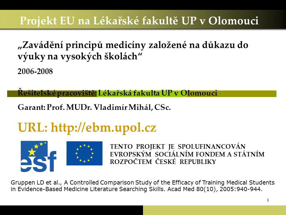 """1 Projekt EU na Lékařské fakultě UP v Olomouci TENTO PROJEKT JE SPOLUFINANCOVÁN EVROPSKÝM SOCIÁLNÍM FONDEM A STÁTNÍM ROZPOČTEM ČESKÉ REPUBLIKY """"Zavádění principů medicíny založené na důkazu do výuky na vysokých školách 2006-2008 Řešitelské pracoviště: Lékařská fakulta UP v Olomouci Garant: Prof."""