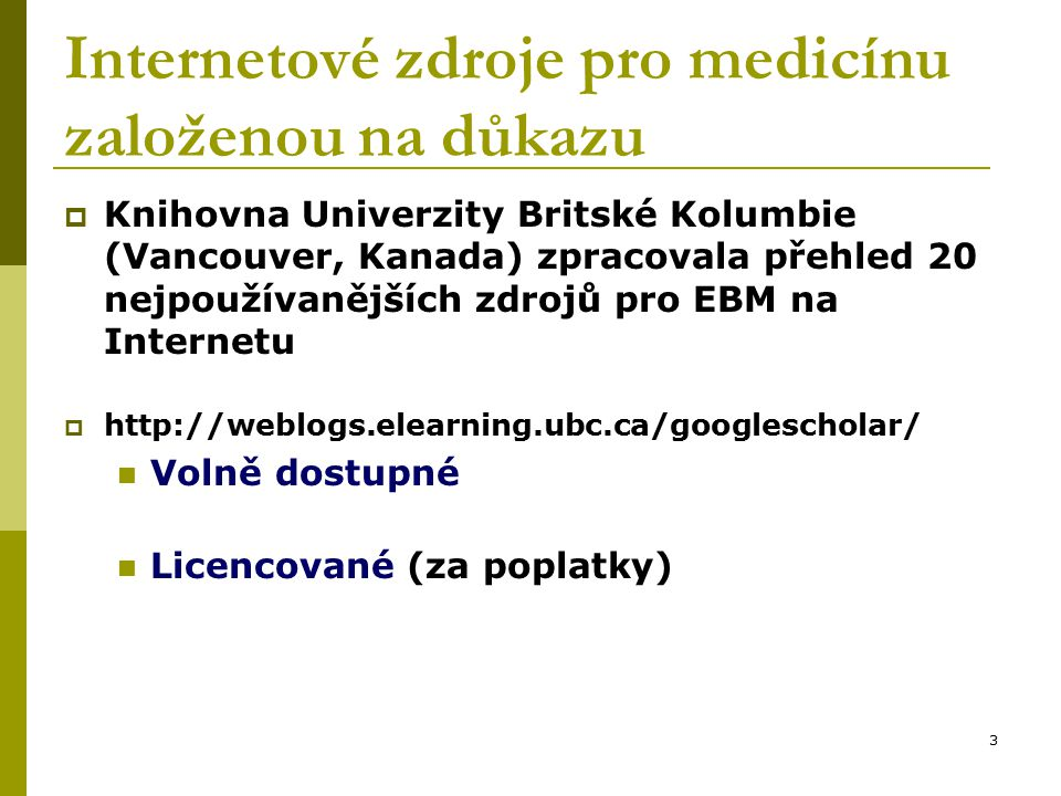 3 Internetové zdroje pro medicínu založenou na důkazu  Knihovna Univerzity Britské Kolumbie (Vancouver, Kanada) zpracovala přehled 20 nejpoužívanějších zdrojů pro EBM na Internetu  http://weblogs.elearning.ubc.ca/googlescholar/ Volně dostupné Licencované (za poplatky)