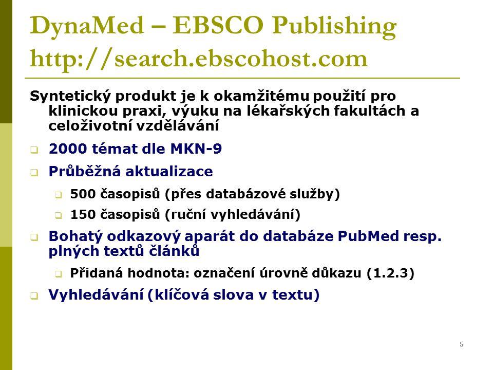 5 DynaMed – EBSCO Publishing http://search.ebscohost.com Syntetický produkt je k okamžitému použití pro klinickou praxi, výuku na lékařských fakultách a celoživotní vzdělávání  2000 témat dle MKN-9  Průběžná aktualizace  500 časopisů (přes databázové služby)  150 časopisů (ruční vyhledávání)  Bohatý odkazový aparát do databáze PubMed resp.