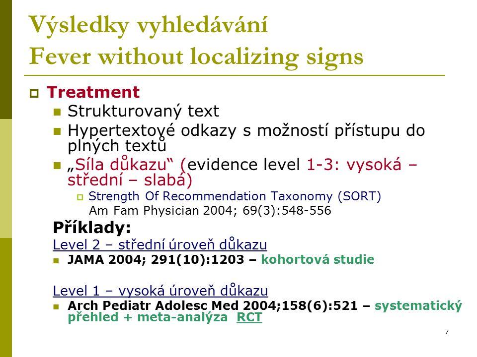 """7 Výsledky vyhledávání Fever without localizing signs  Treatment Strukturovaný text Hypertextové odkazy s možností přístupu do plných textů """"Síla důkazu (evidence level 1-3: vysoká – střední – slabá)  Strength Of Recommendation Taxonomy (SORT) Am Fam Physician 2004; 69(3):548-556 Příklady: Level 2 – střední úroveň důkazu JAMA 2004; 291(10):1203 – kohortová studie Level 1 – vysoká úroveň důkazu Arch Pediatr Adolesc Med 2004;158(6):521 – systematický přehled + meta-analýza RCT"""