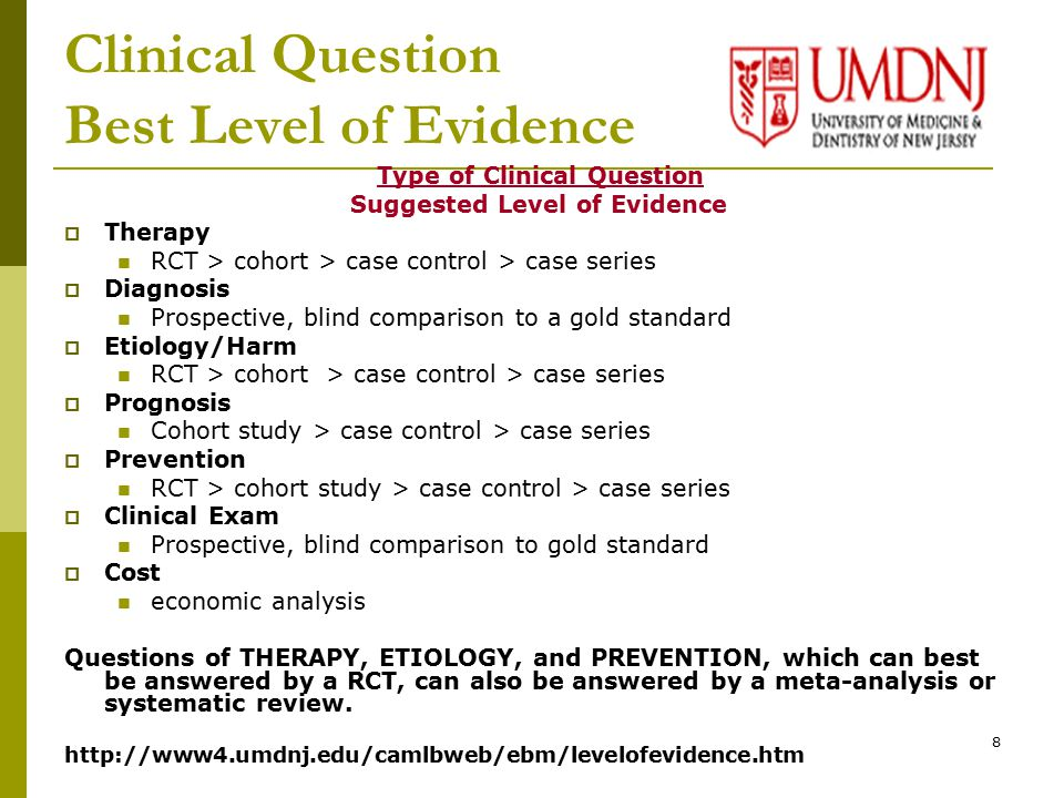 8 Clinical Question Best Level of Evidence Type of Clinical Question Suggested Level of Evidence  Therapy RCT > cohort > case control > case series  Diagnosis Prospective, blind comparison to a gold standard  Etiology/Harm RCT > cohort > case control > case series  Prognosis Cohort study > case control > case series  Prevention RCT > cohort study > case control > case series  Clinical Exam Prospective, blind comparison to gold standard  Cost economic analysis Questions of THERAPY, ETIOLOGY, and PREVENTION, which can best be answered by a RCT, can also be answered by a meta-analysis or systematic review.
