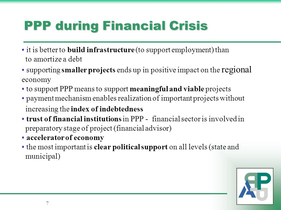 7 PPP during Financial Crisis it is better to build infrastructure (to support employment) than to amortize a debt supporting smaller projects ends up in positive impact on the regional economy to support PPP means to support meaningful and viable projects payment mechanism enables realization of important projects without increasing the index of indebtedness trust of financial institutions in PPP - financial sector is involved in preparatory stage of project (financial advisor) accelerator of economy the most important is clear political support on all levels (state and municipal)