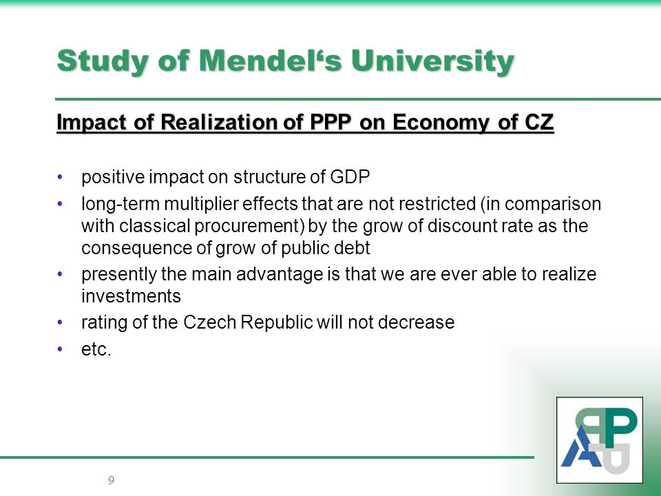 9 Study of Mendel's University Impact of Realization of PPP on Economy of CZ positive impact on structure of GDP long-term multiplier effects that are not restricted (in comparison with classical procurement) by the grow of discount rate as the consequence of grow of public debt presently the main advantage is that we are ever able to realize investments rating of the Czech Republic will not decrease etc.