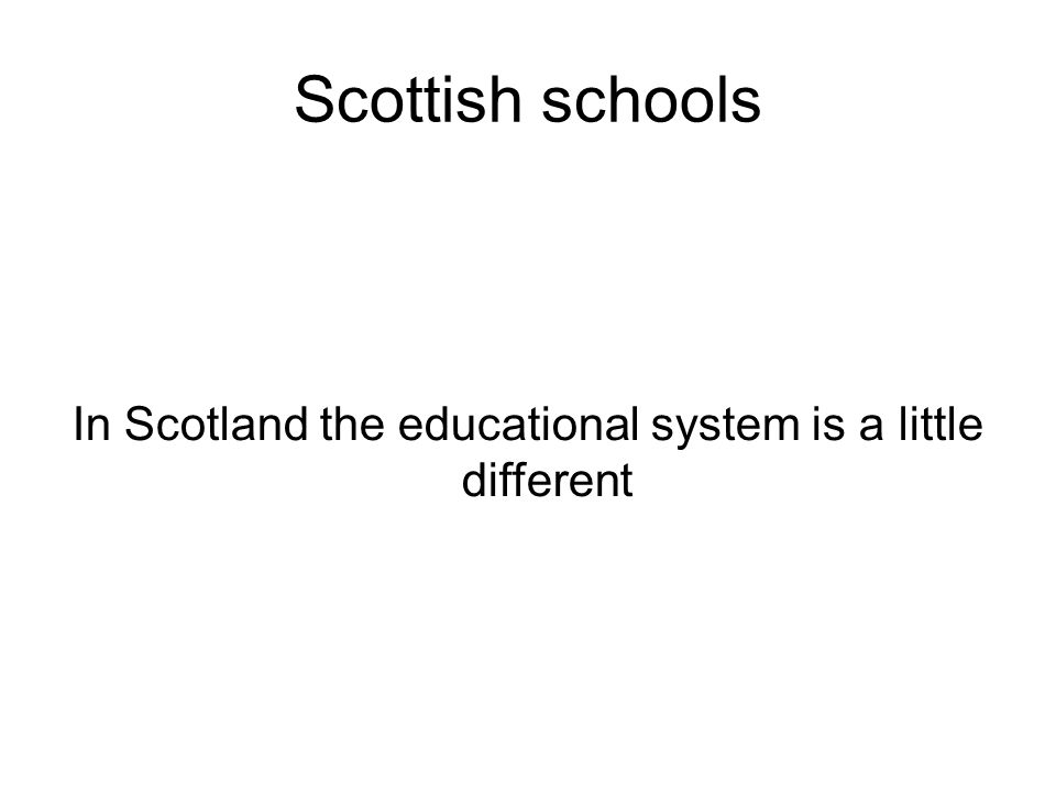 Scottish schools In Scotland the educational system is a little different