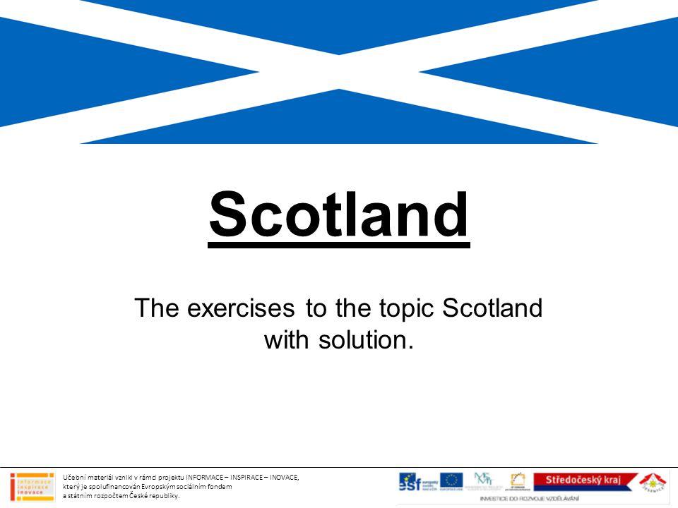 Scotland The exercises to the topic Scotland with solution. Učební materiál vznikl v rámci projektu INFORMACE – INSPIRACE – INOVACE, který je spolufin
