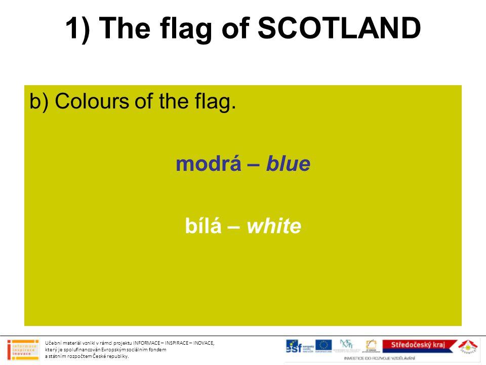 1) The flag of SCOTLAND b) Colours of the flag. modrá – blue bílá – white Učební materiál vznikl v rámci projektu INFORMACE – INSPIRACE – INOVACE, kte