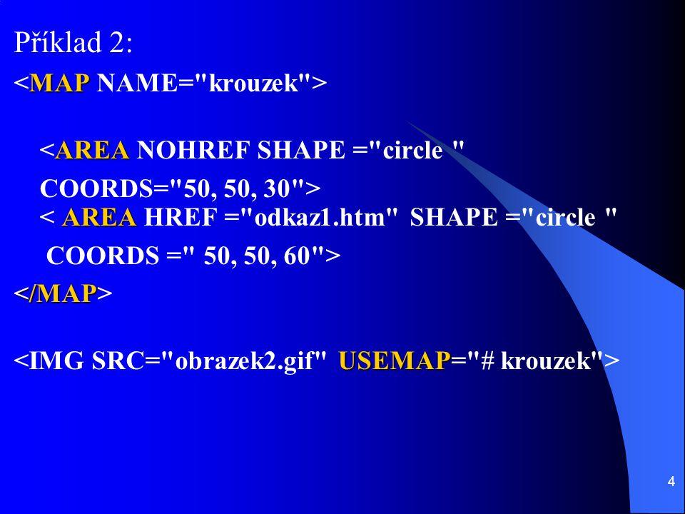 4 Příklad 2: MAP AREA <AREA NOHREF SHAPE = circle AREA COORDS= 50, 50, 30 > < AREA HREF = odkaz1.htm SHAPE = circle COORDS = 50, 50, 60 > USEMAP