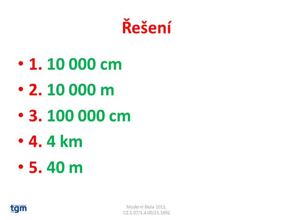 Řešení 1. 10 000 cm 2. 10 000 m 3. 100 000 cm 4. 4 km 5. 40 m Moderní škola 2011, CZ.1.07/1.4.00/21.1692
