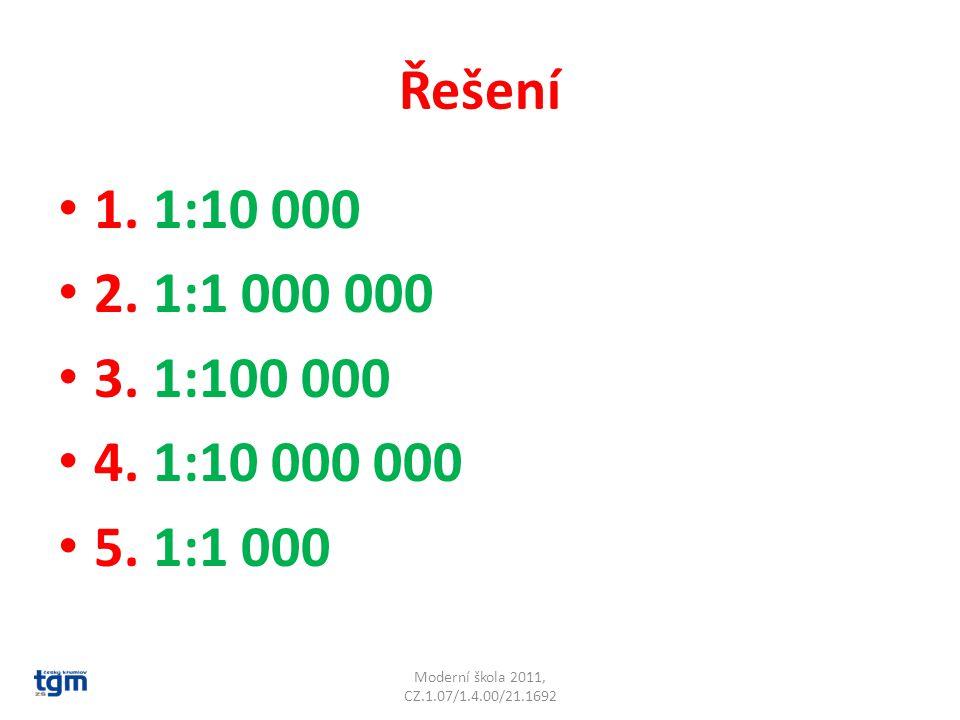 Řešení 1. 1:10 000 2. 1:1 000 000 3. 1:100 000 4. 1:10 000 000 5. 1:1 000 Moderní škola 2011, CZ.1.07/1.4.00/21.1692