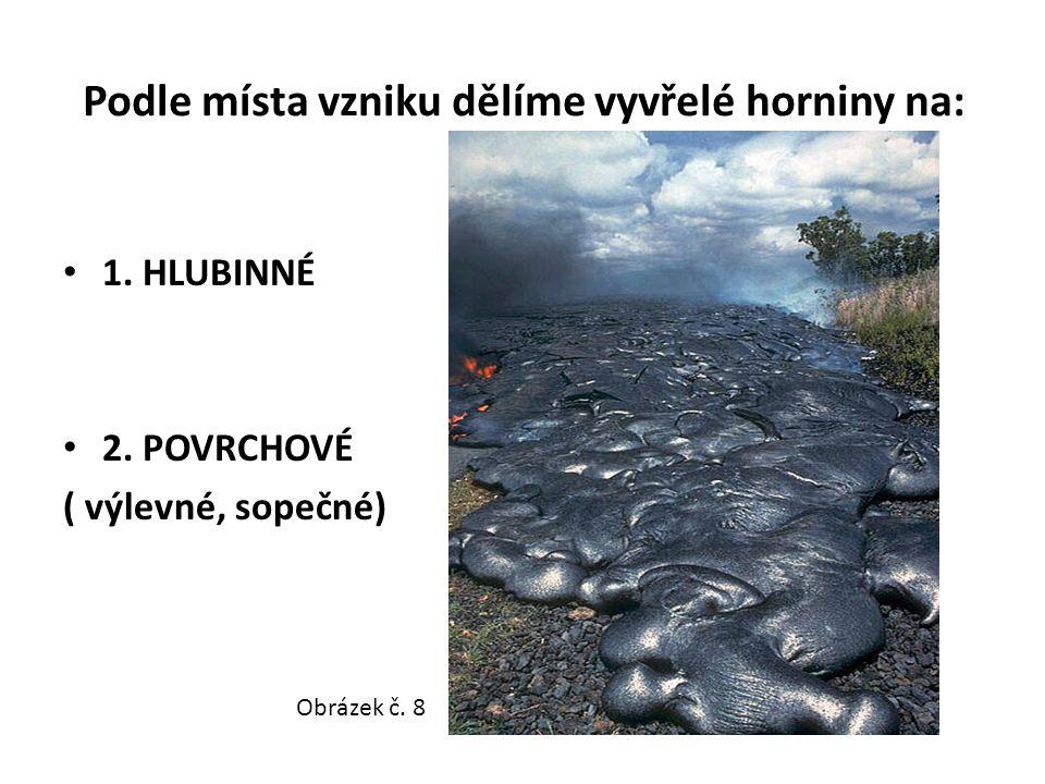 Podle místa vzniku dělíme vyvřelé horniny na: 1. HLUBINNÉ 2. POVRCHOVÉ ( výlevné, sopečné) Obrázek č. 8