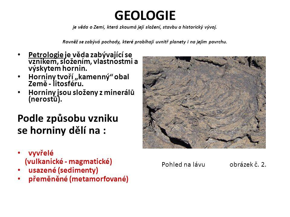 GEOLOGIE je věda o Zemi, která zkoumá její složení, stavbu a historický vývoj. Rovněž se zabývá pochody, které probíhají uvnitř planety i na jejím pov