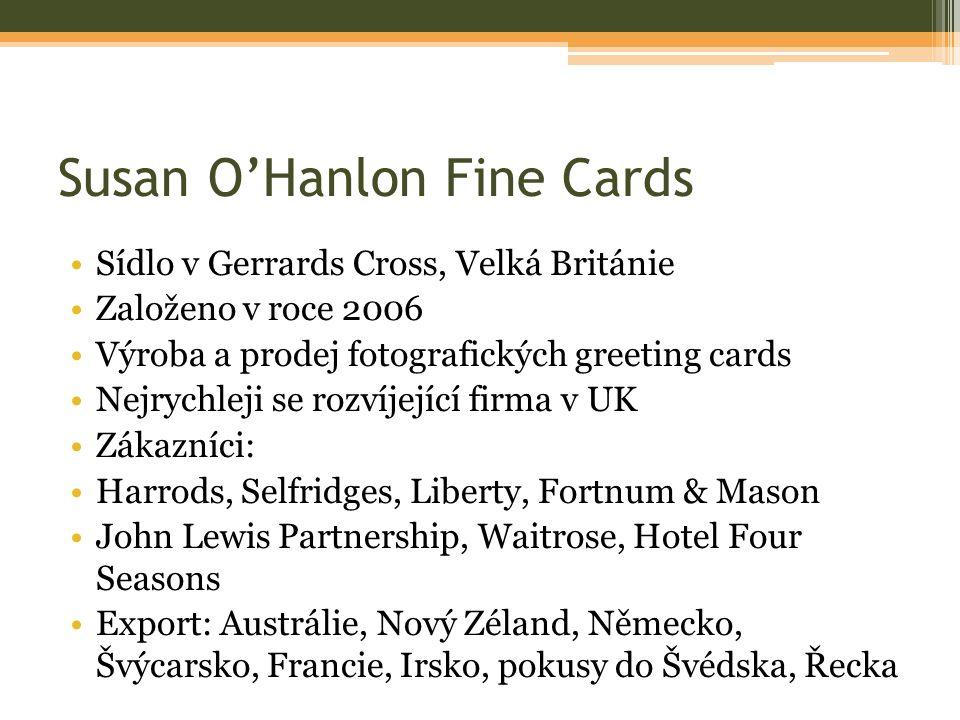 Susan O'Hanlon Fine Cards Sídlo v Gerrards Cross, Velká Británie Založeno v roce 2006 Výroba a prodej fotografických greeting cards Nejrychleji se rozvíjející firma v UK Zákazníci: Harrods, Selfridges, Liberty, Fortnum & Mason John Lewis Partnership, Waitrose, Hotel Four Seasons Export: Austrálie, Nový Zéland, Německo, Švýcarsko, Francie, Irsko, pokusy do Švédska, Řecka