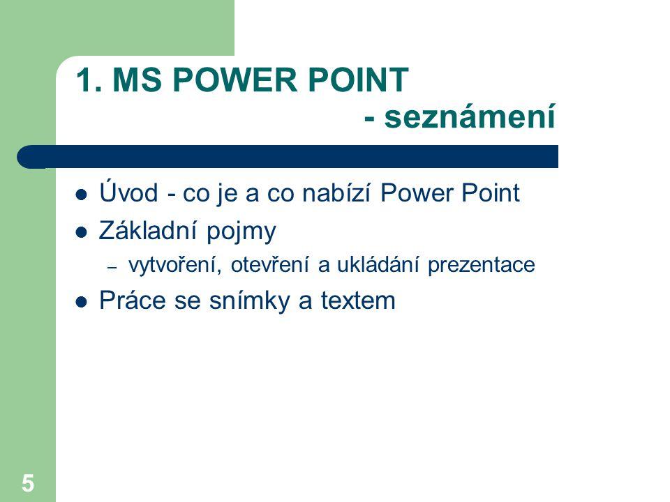 5 1. MS POWER POINT - seznámení Úvod - co je a co nabízí Power Point Základní pojmy – vytvoření, otevření a ukládání prezentace Práce se snímky a text