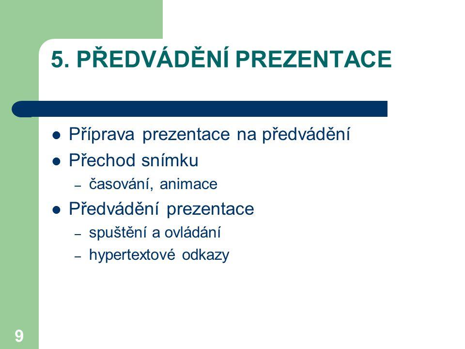 9 5. PŘEDVÁDĚNÍ PREZENTACE Příprava prezentace na předvádění Přechod snímku – časování, animace Předvádění prezentace – spuštění a ovládání – hypertex