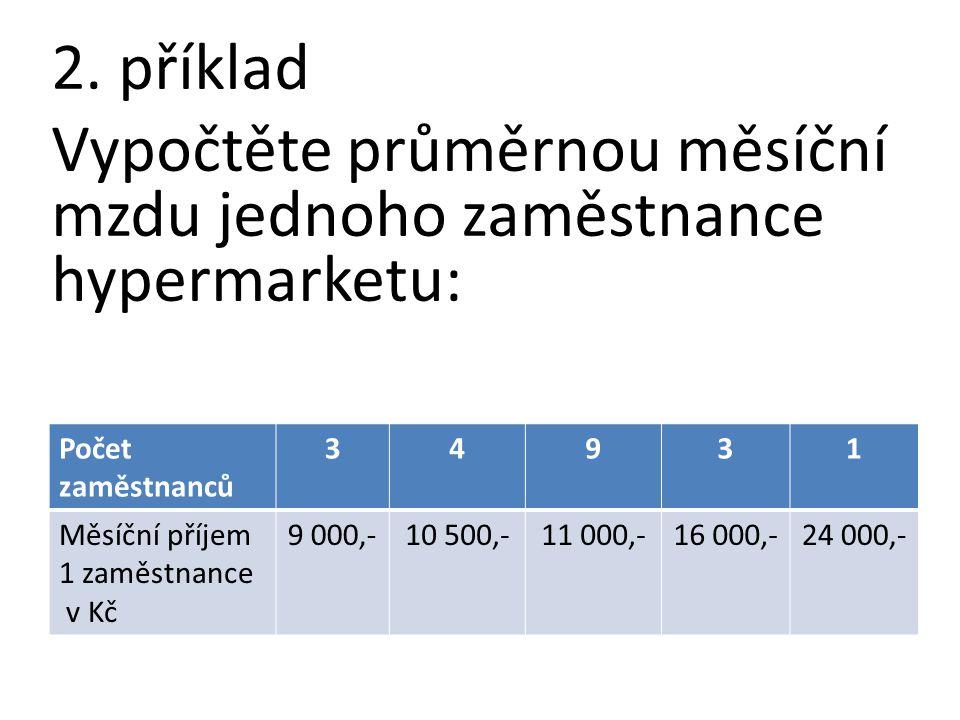 2. příklad Vypočtěte průměrnou měsíční mzdu jednoho zaměstnance hypermarketu: Počet zaměstnanců 34931 Měsíční příjem 1 zaměstnance v Kč 9 000,-10 500,