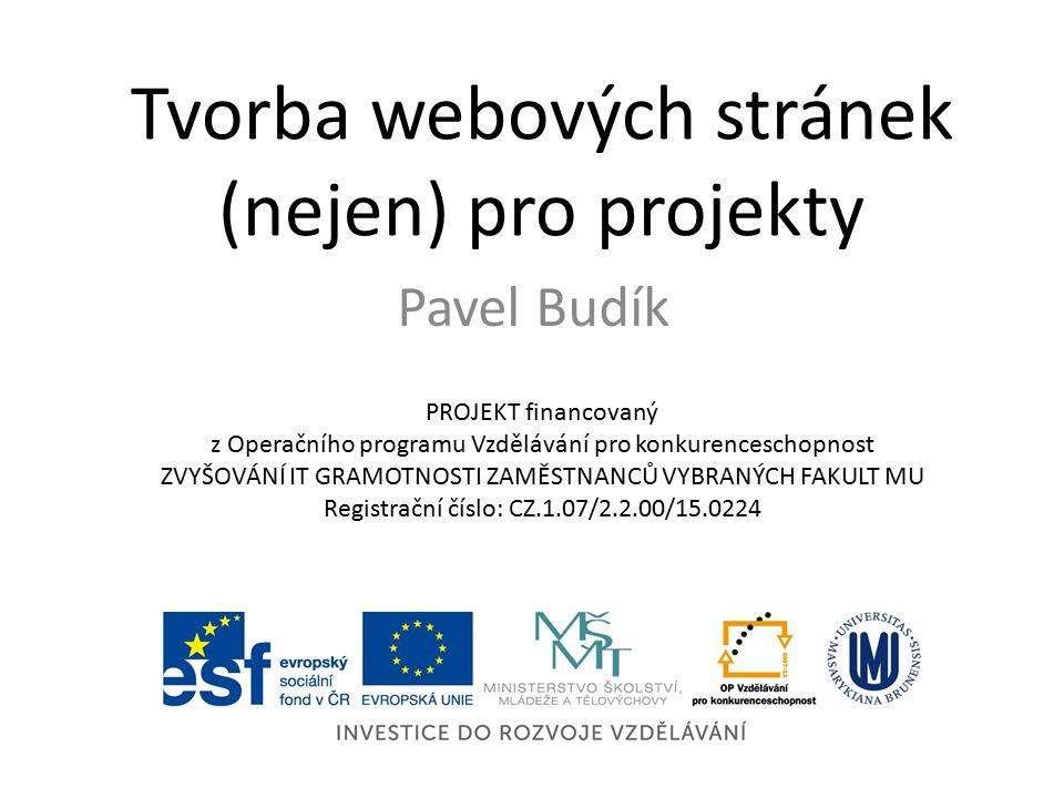 Tvorba webových stránek (nejen) pro projekty Pavel Budík PROJEKT financovaný z Operačního programu Vzdělávání pro konkurenceschopnost ZVYŠOVÁNÍ IT GRAMOTNOSTI ZAMĚSTNANCŮ VYBRANÝCH FAKULT MU Registrační číslo: CZ.1.07/2.2.00/15.0224