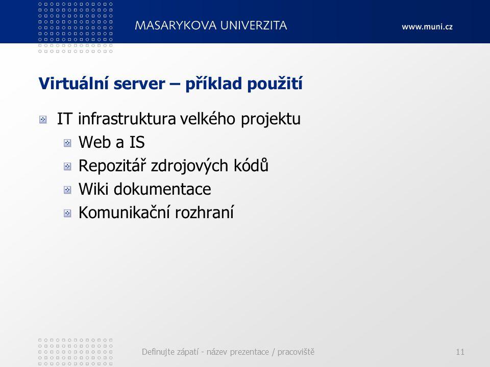 Virtuální server – příklad použití IT infrastruktura velkého projektu Web a IS Repozitář zdrojových kódů Wiki dokumentace Komunikační rozhraní Definujte zápatí - název prezentace / pracoviště11